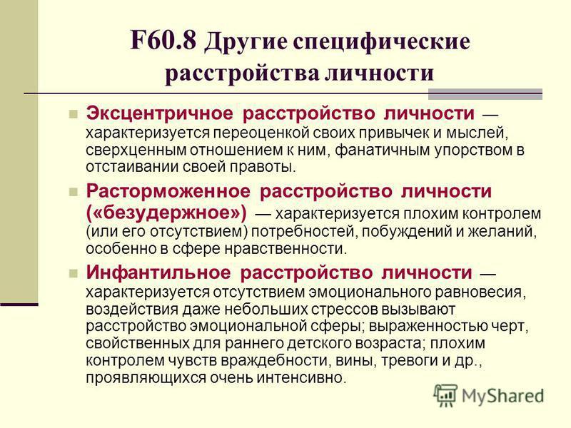 F60.8 Другие специфические расстройства личности Эксцентричное расстройство личности характеризуется переоценкой своих привычек и мыслей, сверхценным отношением к ним, фанатичным упорством в отстаивании своей правоты. Расторможенное расстройство личн