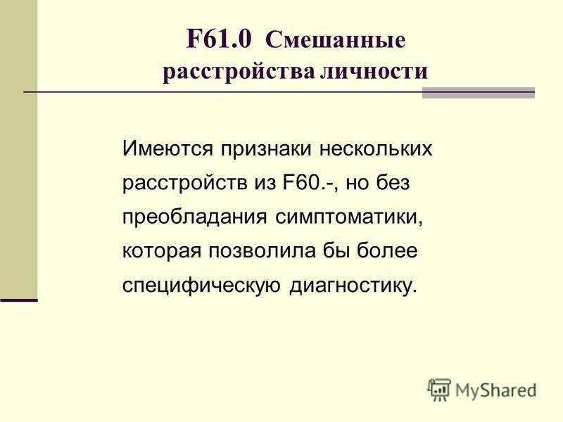 F61.0 Смешанные расстройства личности Имеются признаки нескольких расстройств из F60.-, но без преобладания симптоматики, которая позволила бы более специфическую диагностику.