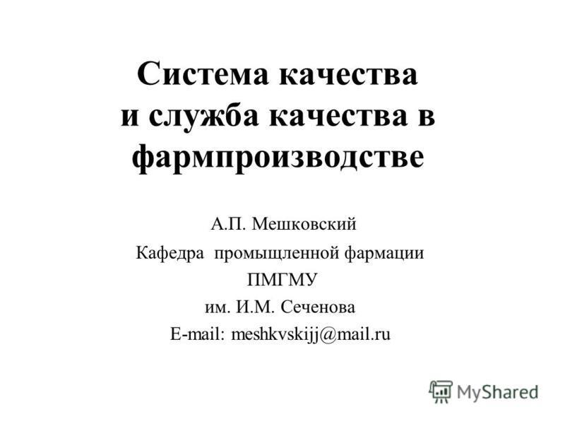 Система качества и служба качества в фармпроизводстве А.П. Мешковский Кафедра промышленной фармации ПМГМУ им. И.М. Сеченова E-mail: meshkvskijj@mail.ru