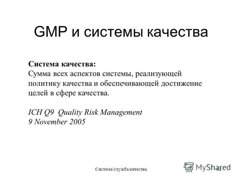 Система/служба качества 12 GMP и системы качества Система качества: Сумма всех аспектов системы, реализующей политику качества и обеспечивающей достижение целей в сфере качества. ICH Q9 Quality Risk Management 9 November 2005