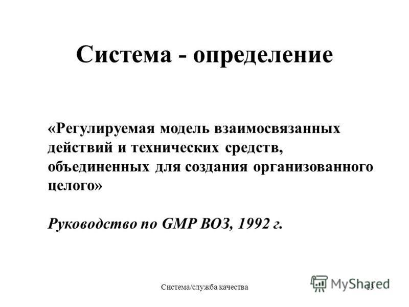 Система/служба качества 13 Система - определение «Регулируемая модель взаимосвязанных действий и технических средств, объединенных для создания организованного целого» Руководство по GMP ВОЗ, 1992 г.