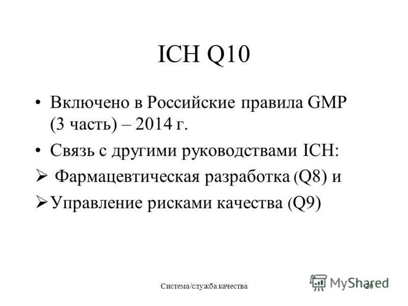 ICH Q10 Включено в Российские правила GMP (3 часть) – 2014 г. Связь с другими руководствами ICH: Фармацевтическая разработка ( Q8) и Управление рисками качества ( Q9) Система/служба качества 20
