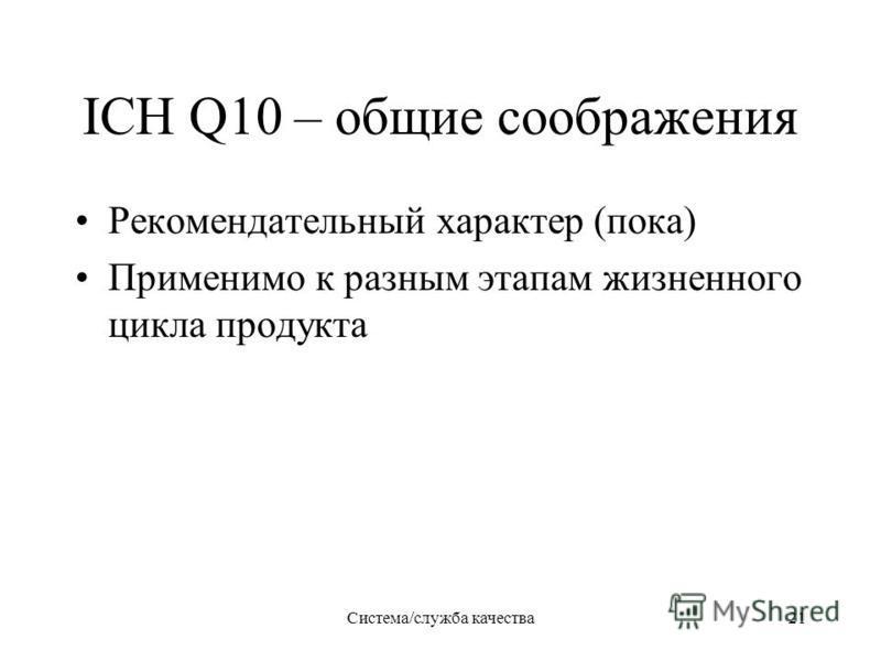 Система/служба качества 21 ICH Q10 – общие соображения Рекомендательный характер (пока) Применимо к разным этапам жизненного цикла продукта