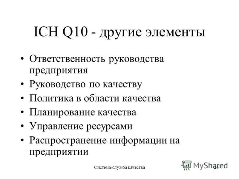 Система/служба качества 26 ICH Q10 - другие элементы Ответственность руководства предприятия Руководство по качеству Политика в области качества Планирование качества Управление ресурсами Распространение информации на предприятии