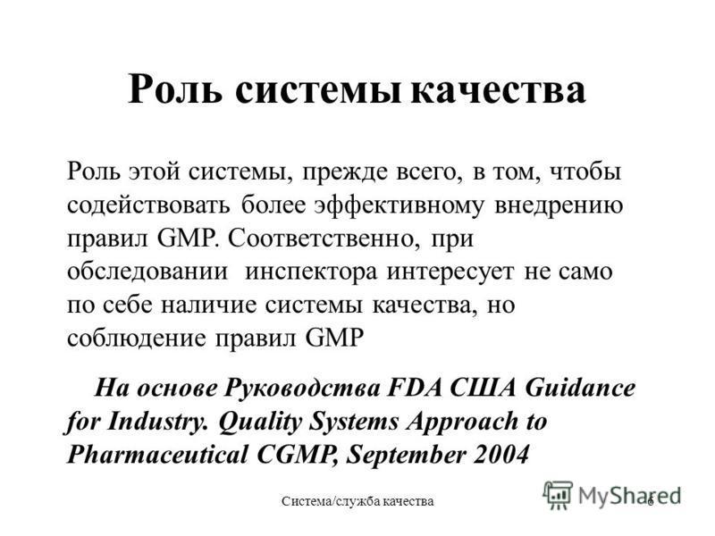 Система/служба качества 6 Роль системы качества Роль этой системы, прежде всего, в том, чтобы содействовать более эффективному внедрению правил GMP. Соответственно, при обследовании инспектора интересует не само по себе наличие системы качества, но с