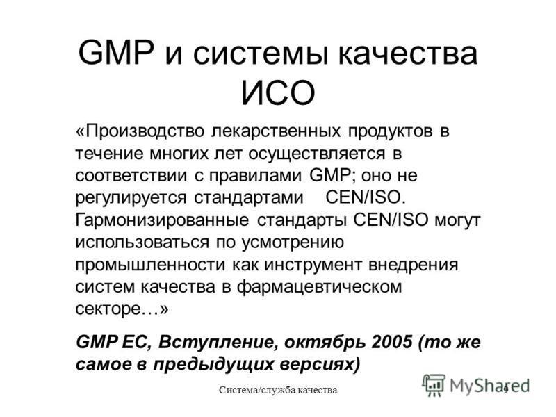 Система/служба качества 9 GMP и системы качества ИСО «Производство лекарственных продуктов в течение многих лет осуществляется в соответствии с правилами GMP; оно не регулируется стандартами CEN/ISO. Гармонизированные стандарты CEN/ISO могут использо