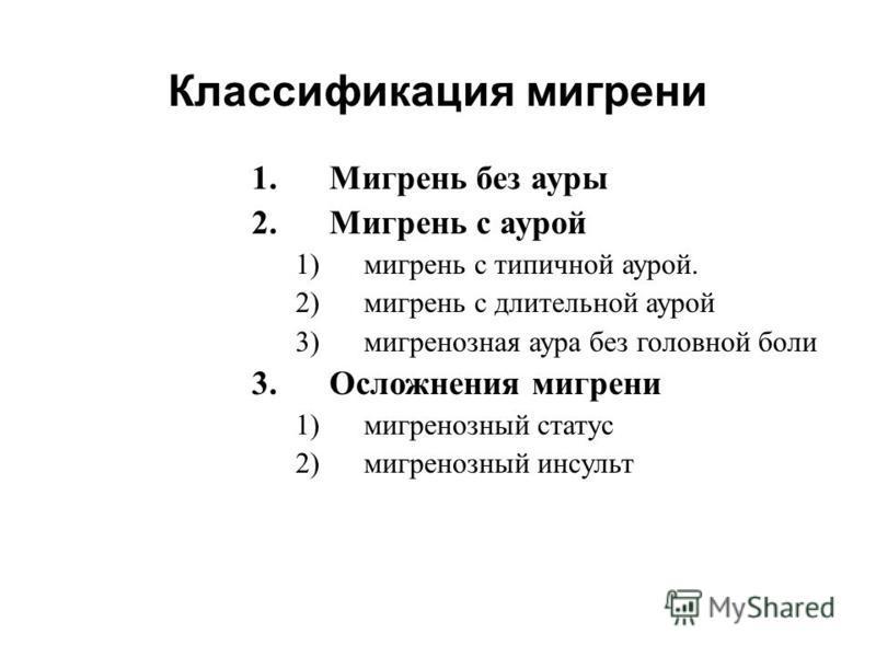 1. Мигрень без ауры 2. Мигрень с аурой 1)мигрень с типичной аурой. 2)мигрень с длительной аурой 3)мигренозная аура без головной боли 3. Осложнения мигрени 1)мигренозный статус 2)мигренозный инсульт Классификация мигрени