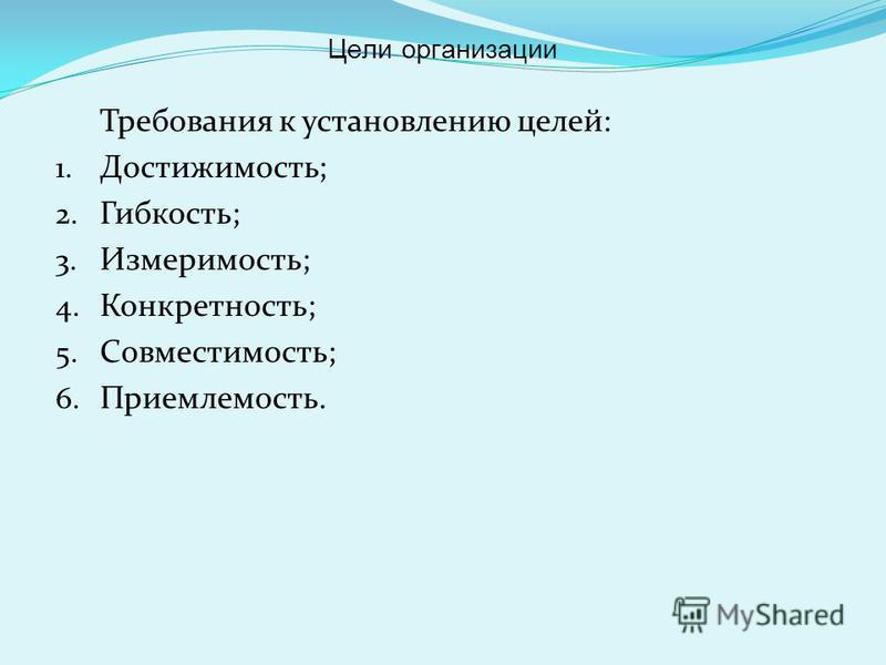 Требования к установлению целей: 1. Достижимость; 2. Гибкость; 3. Измеримость; 4. Конкретность; 5. Совместимость; 6. Приемлемость. Цели организации