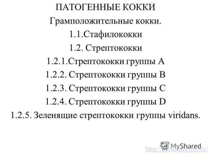 ПАТОГЕННЫЕ КОККИ Грамположительные кокки. 1.1. Стафилококки 1.2. Стрептококки 1.2.1. Стрептококки группы А 1.2.2. Стрептококки группы В 1.2.3. Стрептококки группы С 1.2.4. Стрептококки группы D 1.2.5. Зеленящие стрептококки группы viridans. http://pr
