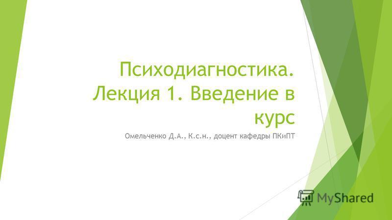 Психодиагностика. Лекция 1. Введение в курс Омельченко Д.А., К.с.н., доцент кафедры ПКиПТ