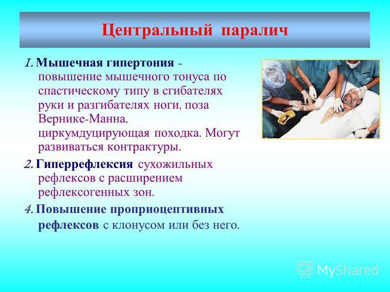 Центральный паралич 1. Мышечная гипертония - повышение мышечного тонуса по спастическому типу в сгибателях руки и разгибателях ноги, поза Вернике - Манна, циркумдуцирующая походка. Могут развиваться контрактуры. 2. Гиперрефлексия сухожильных рефлексо