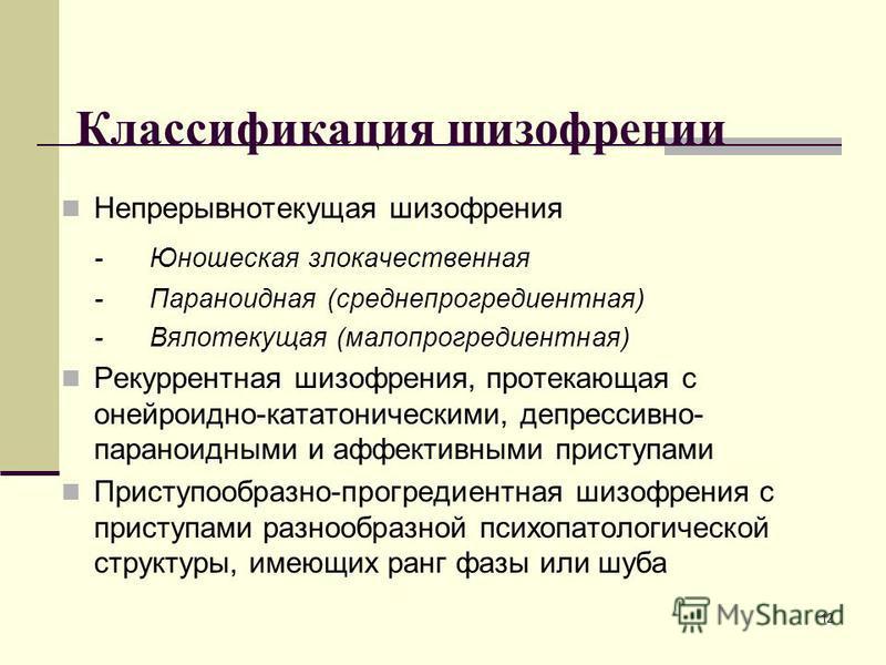 12 Классификация шизофрении Непрерывнотекущая шизофрения -Юношеская злокачественная -Параноидная (среднепрогредиентная) -Вялотекущая (малопрогредиентная) Рекуррентная шизофрения, протекающая с онейроидно-кататоническими, депрессивно- параноидными и а