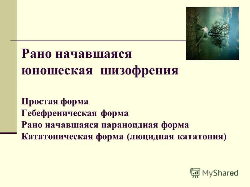 13 Рано начавшаяся юношеская шизофрения Простая форма Гебефреническая форма Рано начавшаяся параноидная форма Кататоническая форма (люцидная кататония)