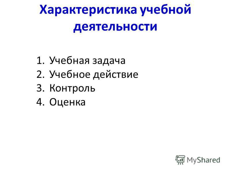 Характеристика учебной деятельности 1. Учебная задача 2. Учебное действие 3. Контроль 4.Оценка