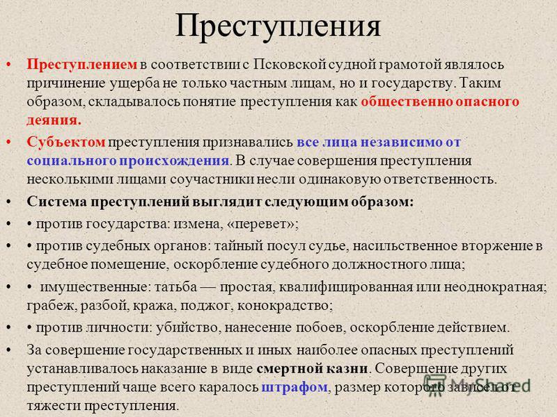 Преступления Преступлением в соответствии с Псковской судной грамотой являлось причинение ущерба не только частным лицам, но и государству. Таким образом, складывалось понятие преступления как общественно опасного деяния. Субъектом преступления призн
