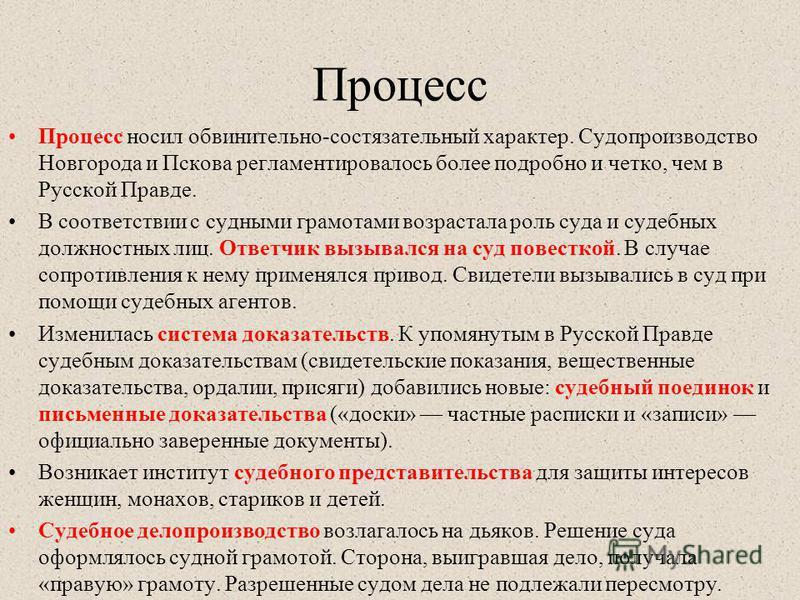 Процесс Процесс носил обвинительно-состязательный характер. Судопроизводство Новгорода и Пскова регламентировалось более подробно и четко, чем в Русской Правде. В соответствии с судными грамотами возрастала роль суда и судебных должностных лиц. Ответ