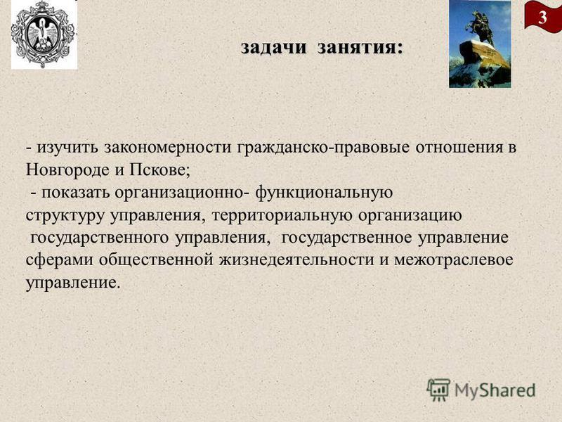 3 задачи занятия: - изучить закономерности гражданско-правовые отношения в Новгороде и Пскове; - показать организационно- функциональную структуру управления, территориальную организацию государственного управления, государственное управление сферами