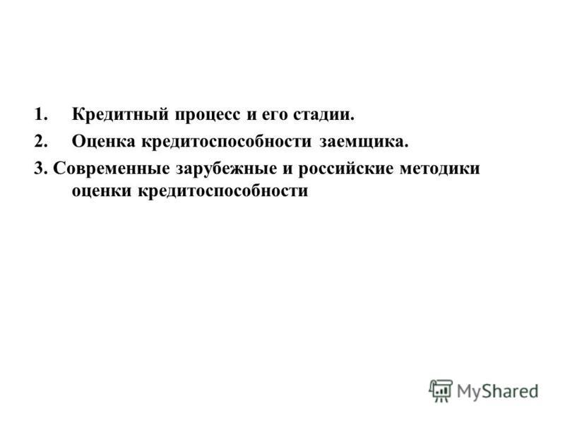 1. Кредитный процесс и его стадии. 2. Оценка кредитоспособности заемщика. 3. Современные зарубежные и российские методики оценки кредитоспособности