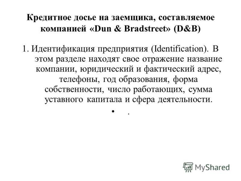 Кредитное досье на заемщика, составляемое компанией «Dun & Bradstreet» (D&B) 1. Идентификация предприятия (Identification). В этом разделе находят свое отражение название компании, юридический и фактический адрес, телефоны, год образования, форма соб