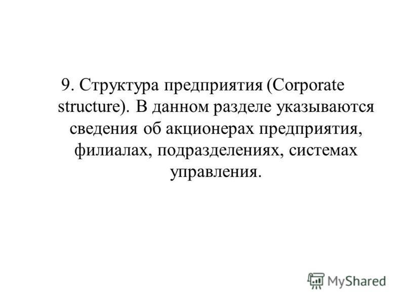 9. Структура предприятия (Corporate structure). В данном разделе указываются сведения об акционерах предприятия, филиалах, подразделениях, системах управления.