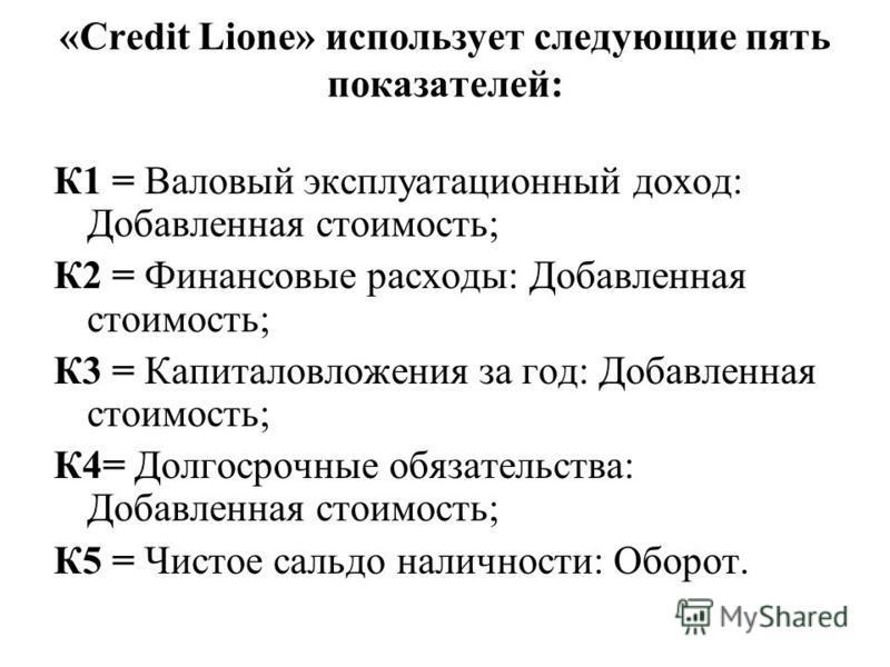 «Credit Lione» использует следующие пять показателей: К1 = Валовый эксплуатационный доход: Добавленная стоимость; К2 = Финансовые расходы: Добавленная стоимость; К3 = Капиталовложения за год: Добавленная стоимость; К4= Долгосрочные обязательства: Доб