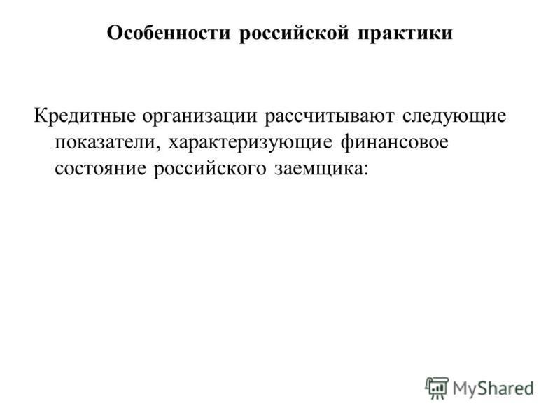 Особенности российской практики Кредитные организации рассчитывают следующие показатели, характеризующие финансовое состояние российского заемщика: