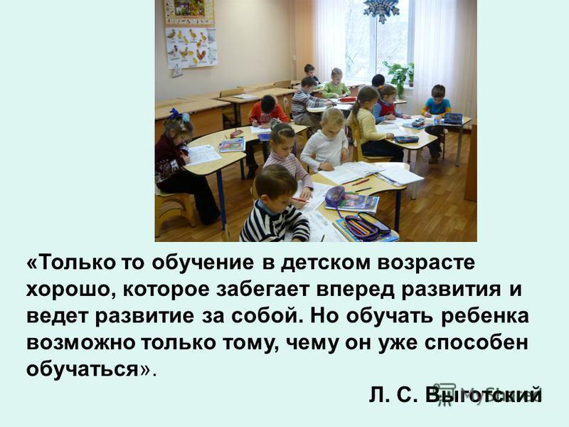 «Только то обучение в детском возрасте хорошо, которое забегает вперед развития и ведет развитие за собой. Но обучать ребенка возможно только тому, чему он уже способен обучаться». Л. С. Выготский