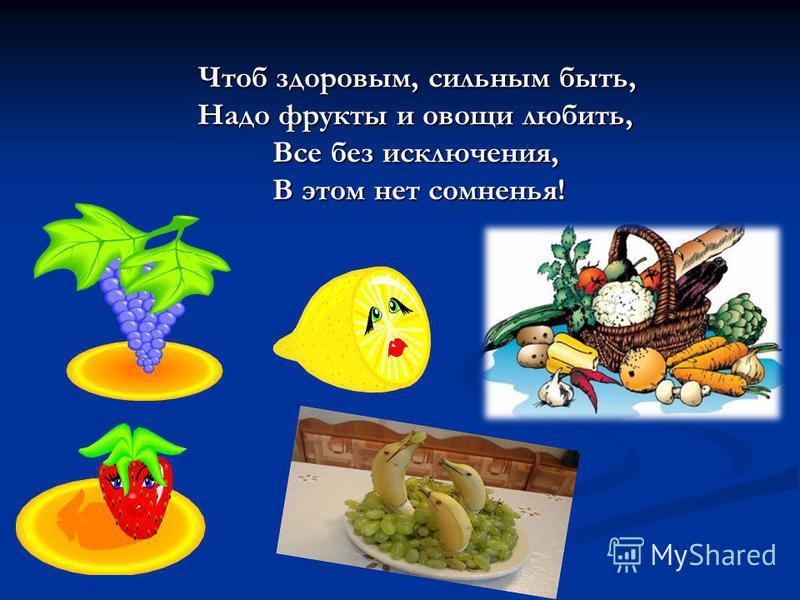 Чтоб здоровым, сильным быть, Надо фрукты и овощи любить, Все без исключения, В этом нет сомненья! Чтоб здоровым, сильным быть, Надо фрукты и овощи любить, Все без исключения, В этом нет сомненья!