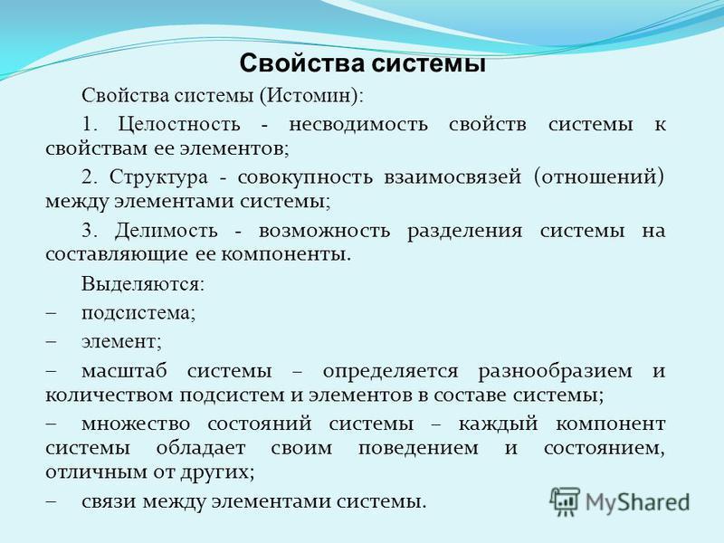 Свойства системы (Истомин): 1. Целостность - несводимость свойств системы к свойствам ее элементов ; 2. Структура - совокупность взаимосвязей (отношений) между элементами системы ; 3. Делимость - возможность разделения системы на составляющие ее комп