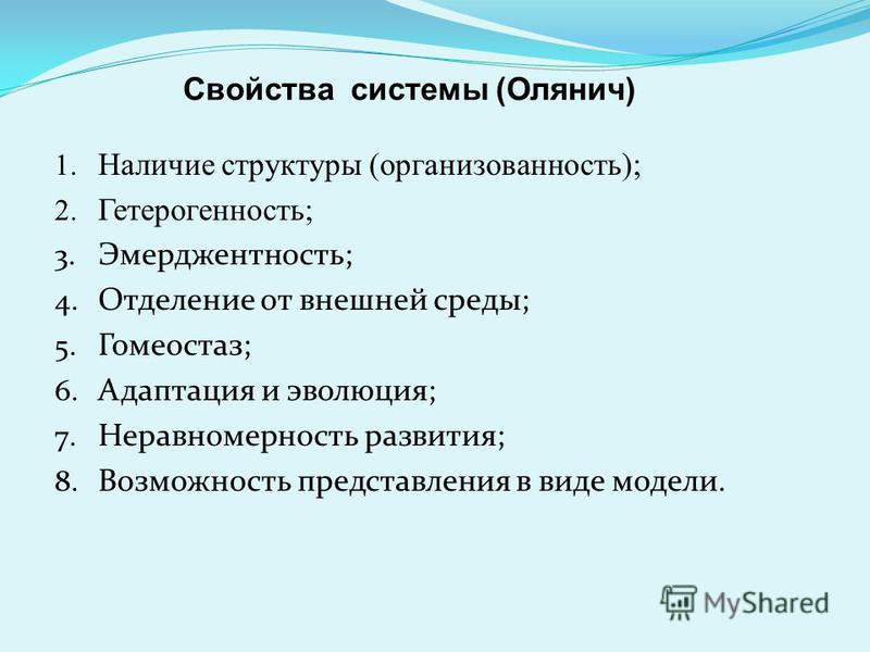 1. Наличие структуры (организованность); 2. Гетерогенность; 3. Эмерджентность; 4. Отделение от внешней среды; 5. Гомеостаз; 6. Адаптация и эволюция; 7. Неравномерность развития; 8. Возможность представления в виде модели. Свойства системы (Олянич)