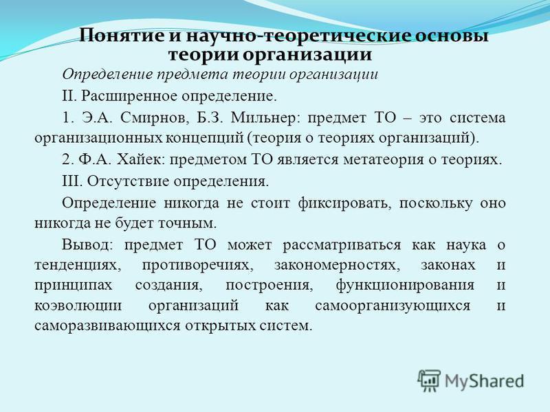 Определение предмета теории организации II. Расширенное определение. 1. Э.А. Смирнов, Б.З. Мильнер: предмет ТО – это система организационных концепций (теория о теориях организаций). 2. Ф.А. Хайек: предметом ТО является метатеория о теориях. III. Отс