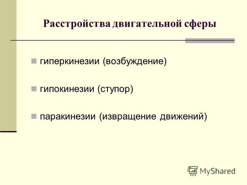 Расстройства двигательной сферы гиперкинезии (возбуждение) гипокинезии (ступор) паракинезии (извращение движений)