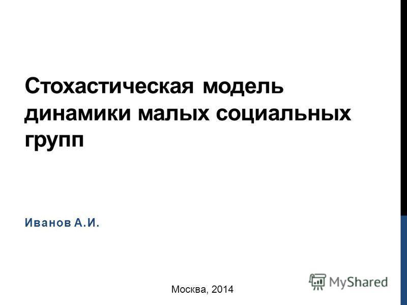 Стохастическая модель динамики малых социальных групп Иванов А.И. Москва, 2014