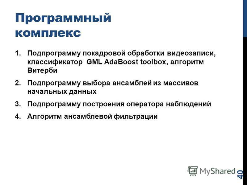 Программный комплекс 1. Подпрограмму покадровой обработки видеозаписи, классификатор GML AdaBoost toolbox, алгоритм Витерби 2. Подпрограмму выбора ансамблей из массивов начальных данных 3. Подпрограмму построения оператора наблюдений 4. Алгоритм анса
