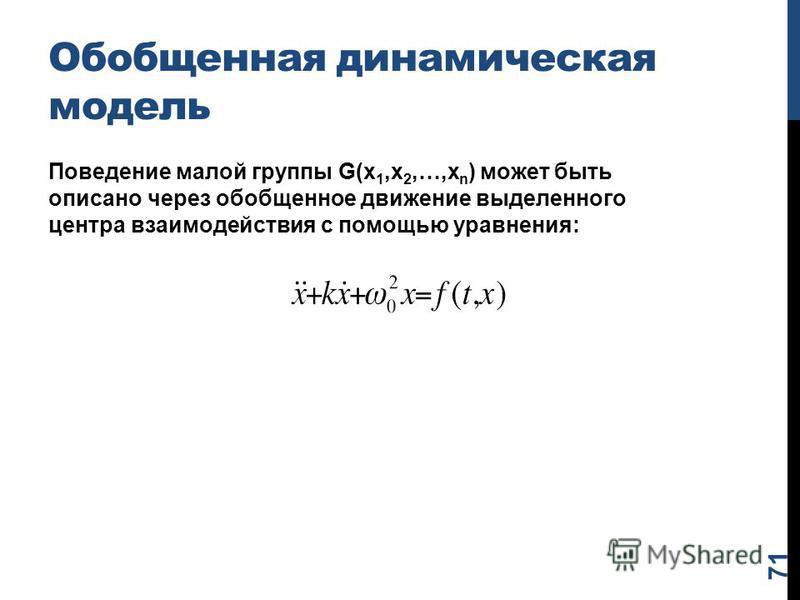 Обобщенная динамическая модель Поведение малой группы G(x 1,x 2,…,x n ) может быть описано через обобщенное движение выделенного центра взаимодействия с помощью уравнения: 71