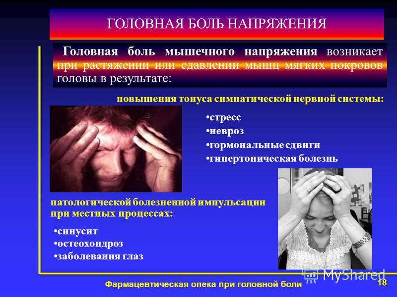 18 Фармацевтическая опека при головной боли ГОЛОВНАЯ БОЛЬ НАПРЯЖЕНИЯ повышения тонуса симпатической нервной системы: стресс невроз гормональные сдвиги гипертоническая болезнь Головная боль мышечного напряжения возникает при растяжении или сдавлении м
