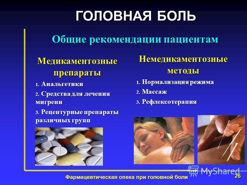 26 Фармацевтическая опека при головной боли Общие рекомендации пациентам ГОЛОВНАЯ БОЛЬ Медикаментозные препараты 1. Анальгетики 2. Средства для лечения мигрени 3. Рецептурные препараты различних групп Немедикаментозные методы 1. Нормализация режима 2
