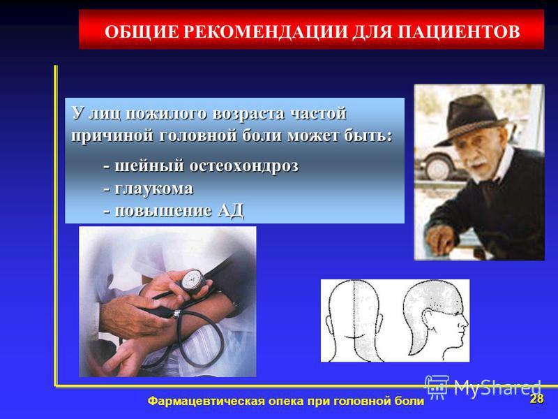 28 Фармацевтическая опека при головной боли У лиц пожилого возраста частой причиной головной боли может быть: - шейный остеохондроз - глаукома - повышение АД - шейный остеохондроз - глаукома - повышение АД ОБЩИЕ РЕКОМЕНДАЦИИ ДЛЯ ПАЦИЕНТОВ