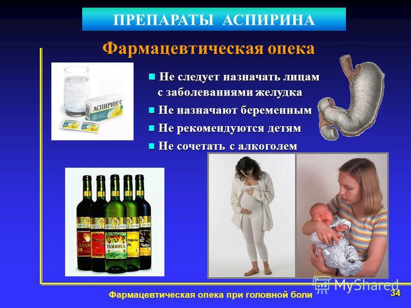34 Фармацевтическая опека при головной боли Фармацевтическая опека ПРЕПАРАТЫ АСПИРИНА Не следует назначать лицам с заболеваниями желудка Не следует назначать лицам с заболеваниями желудка Не назначают беременным Не назначают беременным Не рекомендуют