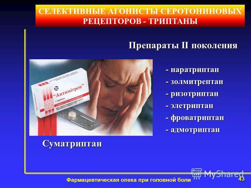 43 Фармацевтическая опека при головной боли СЕЛЕКТИВНЫЕ АГОНИСТЫ СЕРОТОНИНОВЫХ РЕЦЕПТОРОВ - ТРИПТАНЫ Препараты II поколения Суматриптан - наратриптан - золмитрептан - ризотриптан - элетриптан - фроватриптан - адмотриптан