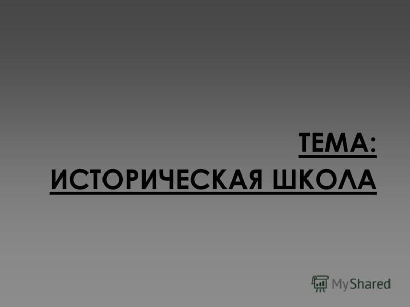 ТЕМА: ИСТОРИЧЕСКАЯ ШКОЛА