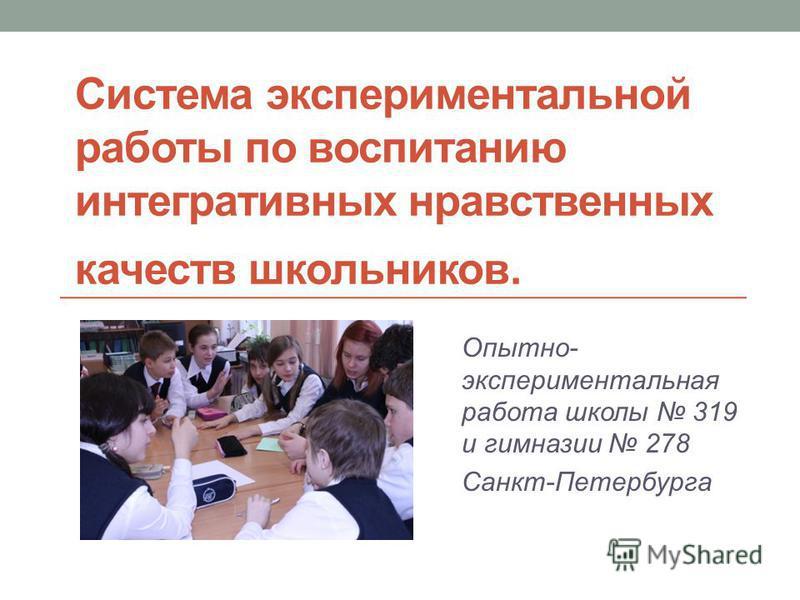 Система экспериментальной работы по воспитанию интегративных нравственных качеств школьников. Опытно- экспериментальная работа школы 319 и гимназии 278 Санкт-Петербурга
