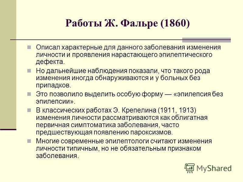Работы Ж. Фальре (1860) Описал характерные для данного заболевания изменения личности и проявления нарастающего эпилептического дефекта. Но дальнейшие наблюдения показали, что такого рода изменения иногда обнаруживаются и у больных без припадков. Это
