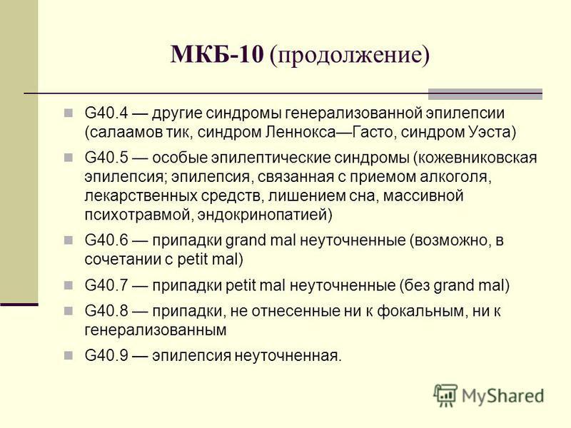 МКБ-10 (продолжение) G40.4 другие синдромы генерализованной эпилепсии (салаамов тик, синдром Леннокса Гасто, синдром Уэста) G40.5 особые эпилептические синдромы (кожевниковская эпилепсия; эпилепсия, связанная с приемом алкоголя, лекарственных средств