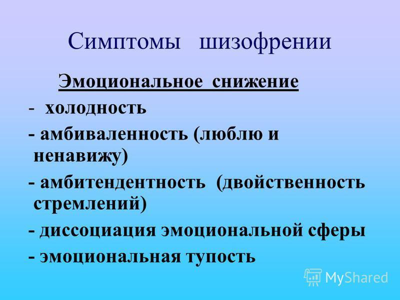 Симптомы шизофрении Эмоциональное снижение - холодность - амбивалентность (люблю и ненавижу) - амбитендентность (двойственность стремлений) - диссоциация эмоциональной сферы - эмоциональная тупость