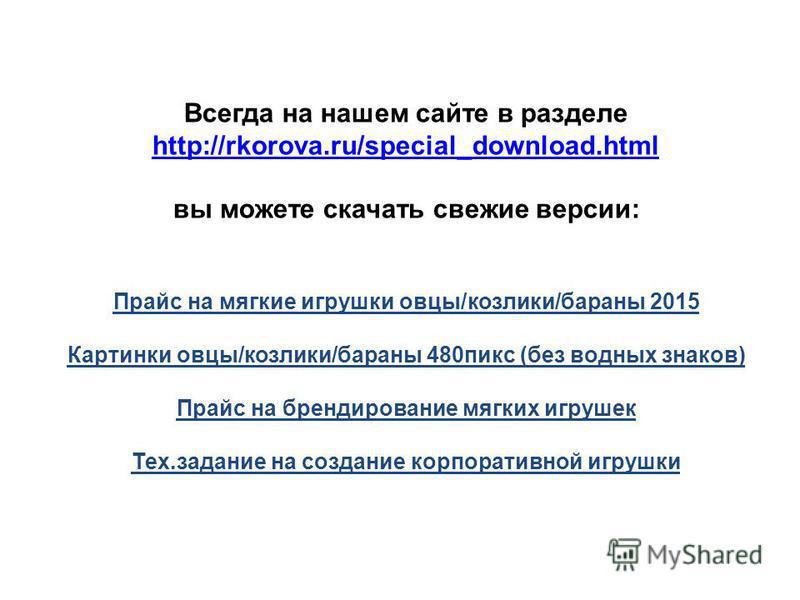 Всегда на нашем сайте в разделе http://rkorova.ru/special_download.html http://rkorova.ru/special_download.html вы можете скачать свежие версии: Прайс на мягкие игрушки овцы/козлики/бараны 2015 Картинки овцы/козлики/бараны 480 пикс (без водных знаков