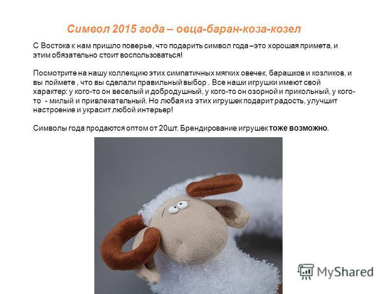 Символ 2015 года – овца-баран-коза-козел С Востока к нам пришло поверье, что подарить символ года –это хорошая примета, и этим обязательно стоит воспользоваться! Посмотрите на нашу коллекцию этих симпатичных мягких овечек, барашков и козликов, и вы п