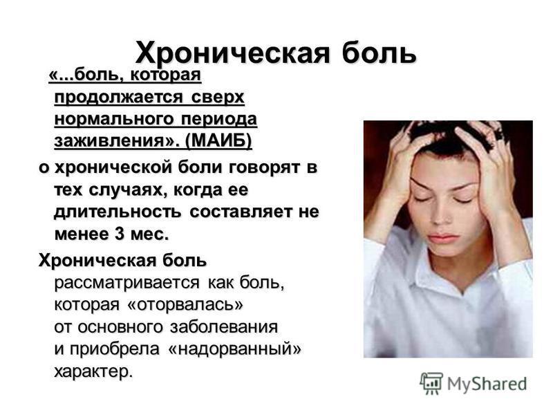 Хроническая боль «...боль, которая продолжается сверх нормального периода заживления». (МАИБ) «...боль, которая продолжается сверх нормального периода заживления». (МАИБ) о хронической боли говорят в тех случаях, когда ее длительность составляет не м