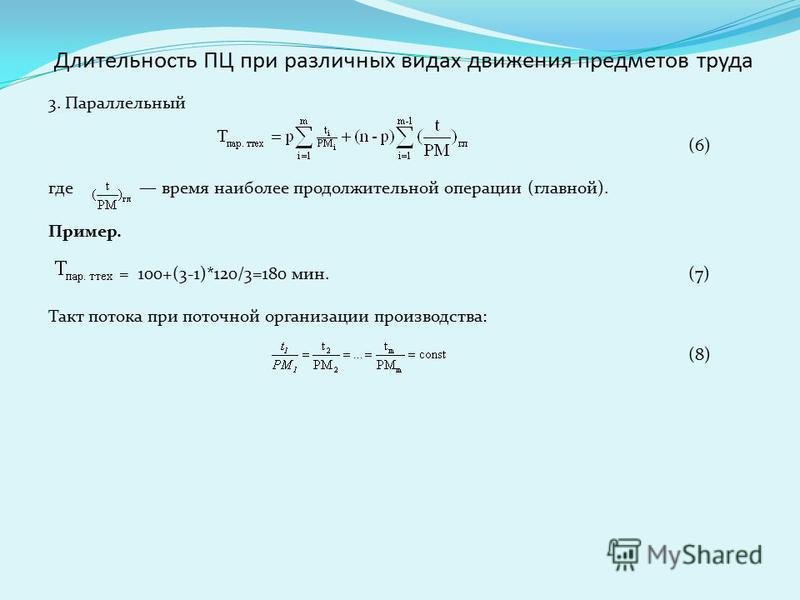 3. Параллельный (6) где время наиболее продолжительной операции (главной). Пример. = 100+(3-1)*120/3=180 мин.(7) Такт потока при поточной организации производства: (8) Длительность ПЦ при различных видах движения предметов труда