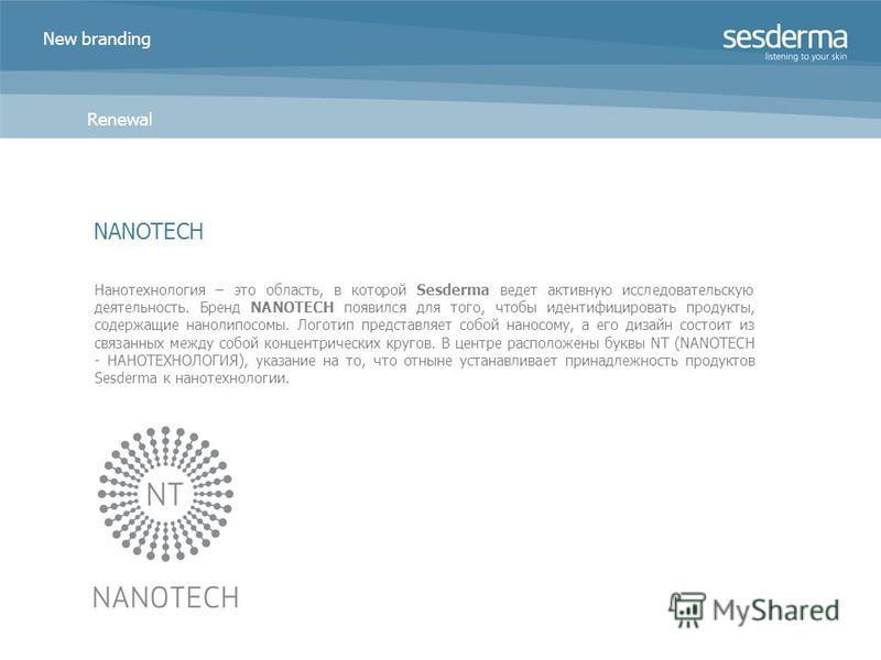 New branding Renewal Нанотехнология – это область, в которой Sesderma ведет активную исследовательскую деятельность. Бренд NANOTECH появился для того, чтобы идентифицировать продукты, содержащие нано липосомы. Логотип представляет собой наносому, а е